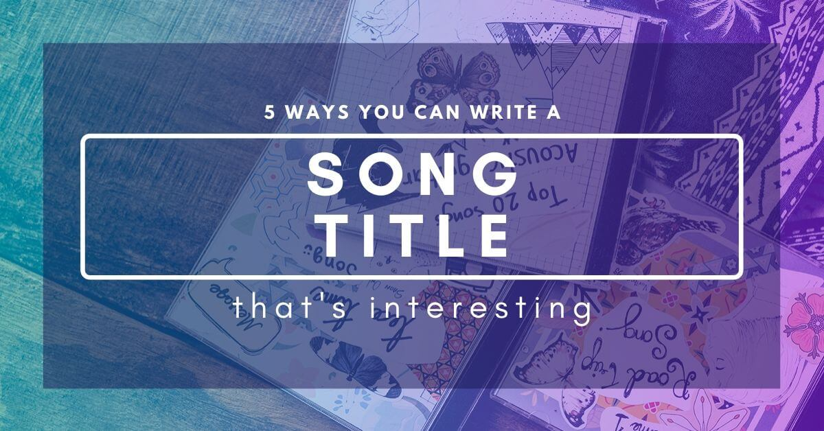 Ways You Can Write An Interesting Song Title